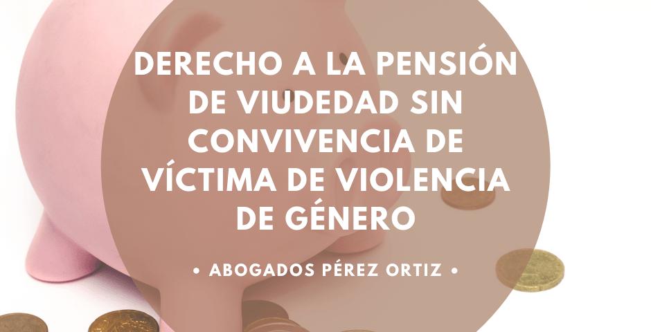 Derecho a la pensión de viudedad sin convivencia de víctima de violencia de género