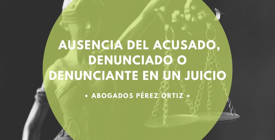 AUSENCIA DEL ACUSADO, DENUNCIADO O DENUNCIANTE EN UN JUICIO